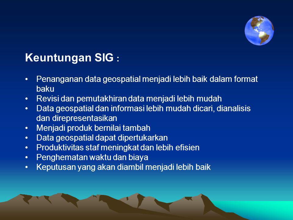 Keuntungan SIG : Penanganan data geospatial menjadi lebih baik dalam format baku. Revisi dan pemutakhiran data menjadi lebih mudah.