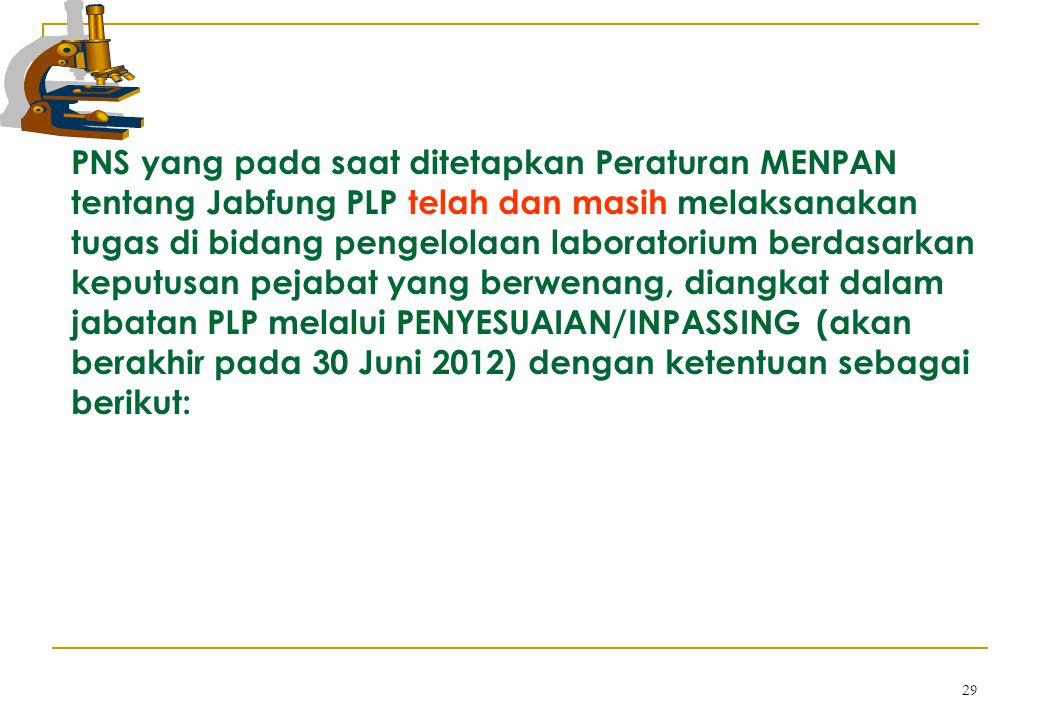 PNS yang pada saat ditetapkan Peraturan MENPAN tentang Jabfung PLP telah dan masih melaksanakan tugas di bidang pengelolaan laboratorium berdasarkan keputusan pejabat yang berwenang, diangkat dalam jabatan PLP melalui PENYESUAIAN/INPASSING (akan berakhir pada 30 Juni 2012) dengan ketentuan sebagai berikut: