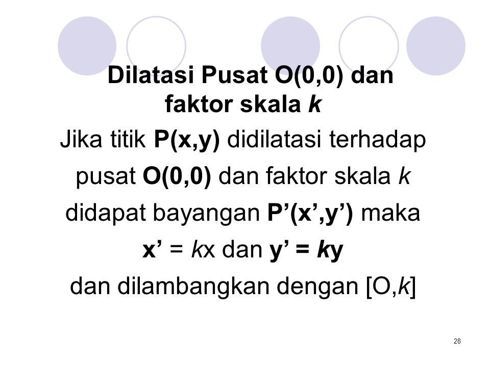 Jika titik P(x,y) didilatasi terhadap pusat O(0,0) dan faktor skala k