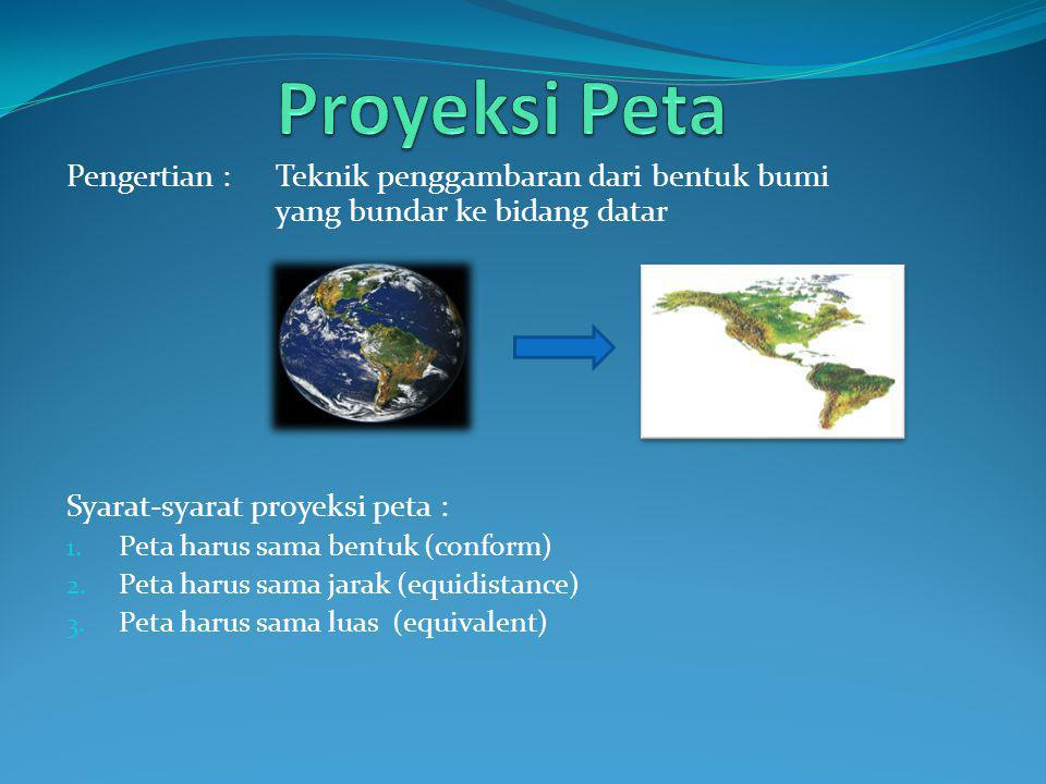 Proyeksi Peta Pengertian : Teknik penggambaran dari bentuk bumi yang bundar ke bidang datar. Syarat-syarat proyeksi peta :