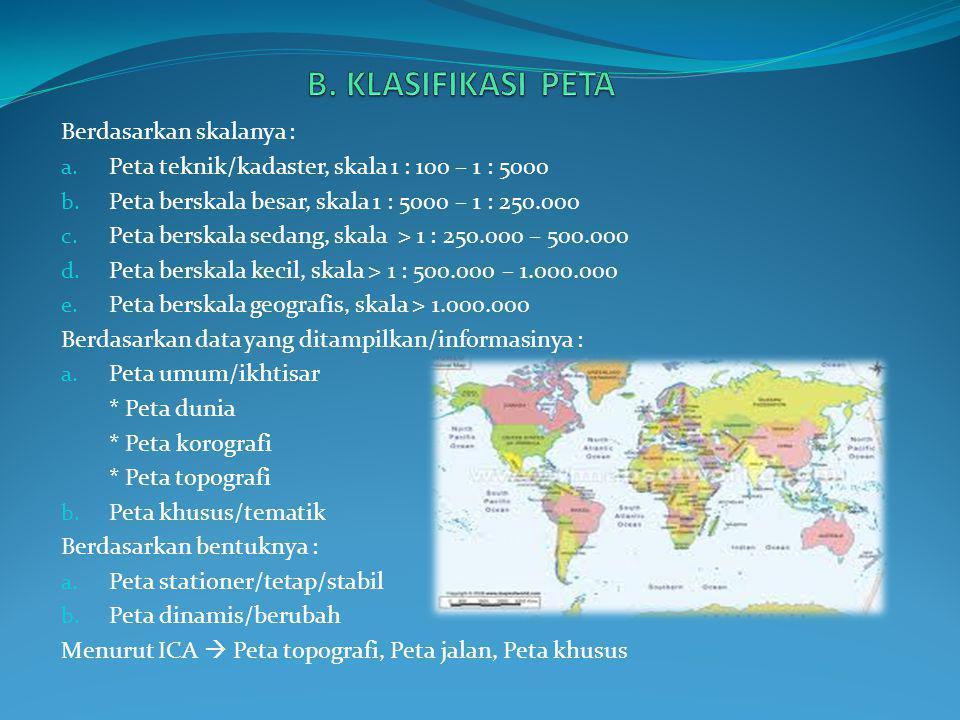 B. KLASIFIKASI PETA Berdasarkan skalanya :