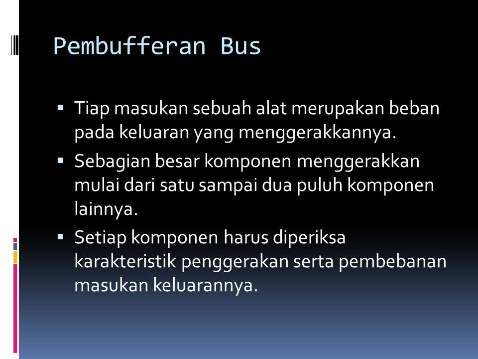 Pembufferan Bus Tiap masukan sebuah alat merupakan beban pada keluaran yang menggerakkannya.