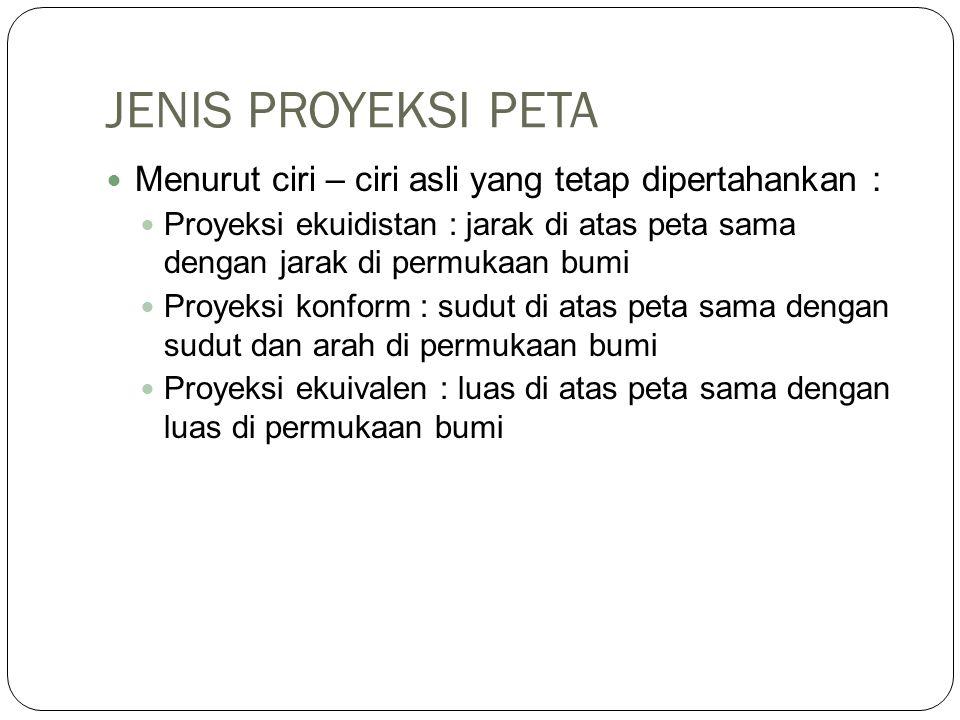 JENIS PROYEKSI PETA Menurut ciri – ciri asli yang tetap dipertahankan :