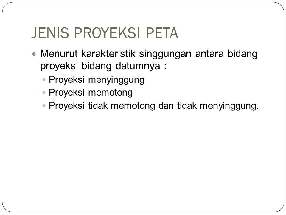JENIS PROYEKSI PETA Menurut karakteristik singgungan antara bidang proyeksi bidang datumnya : Proyeksi menyinggung.