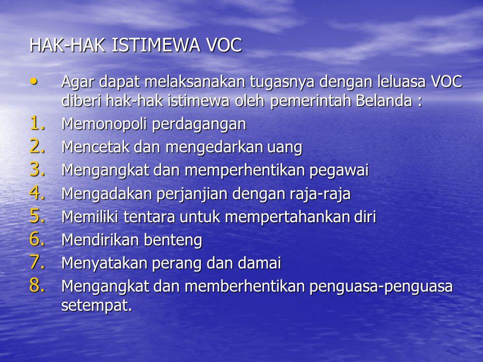 HAK-HAK ISTIMEWA VOC Agar dapat melaksanakan tugasnya dengan leluasa VOC diberi hak-hak istimewa oleh pemerintah Belanda :