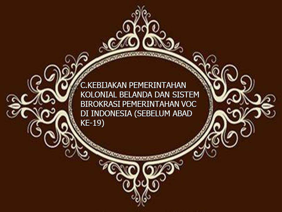 C.KEBIJAKAN PEMERINTAHAN KOLONIAL BELANDA DAN SISTEM BIROKRASI PEMERINTAHAN VOC DI INDONESIA (SEBELUM ABAD KE-19)