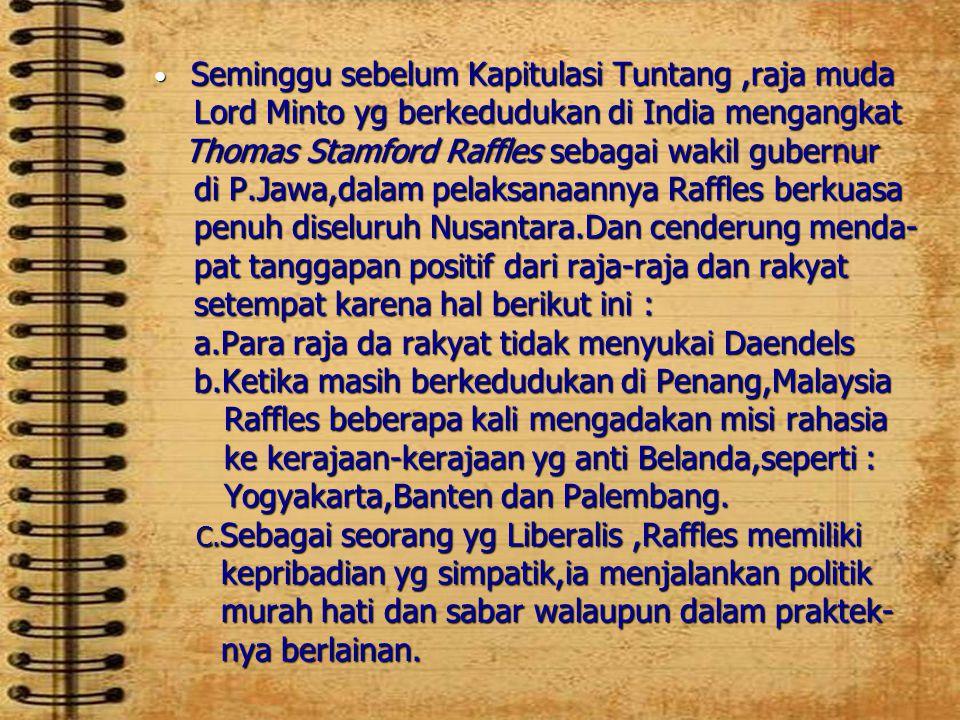 Seminggu sebelum Kapitulasi Tuntang ,raja muda Lord Minto yg berkedudukan di India mengangkat Thomas Stamford Raffles sebagai wakil gubernur di P.Jawa,dalam pelaksanaannya Raffles berkuasa penuh diseluruh Nusantara.Dan cenderung menda- pat tanggapan positif dari raja-raja dan rakyat setempat karena hal berikut ini : a.Para raja da rakyat tidak menyukai Daendels b.Ketika masih berkedudukan di Penang,Malaysia Raffles beberapa kali mengadakan misi rahasia ke kerajaan-kerajaan yg anti Belanda,seperti : Yogyakarta,Banten dan Palembang.