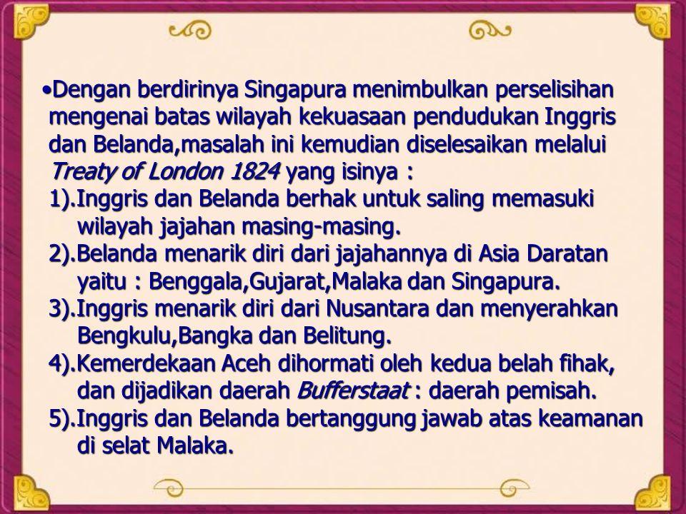 Dengan berdirinya Singapura menimbulkan perselisihan mengenai batas wilayah kekuasaan pendudukan Inggris dan Belanda,masalah ini kemudian diselesaikan melalui Treaty of London 1824 yang isinya : 1).Inggris dan Belanda berhak untuk saling memasuki wilayah jajahan masing-masing.