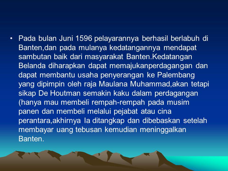 Pada bulan Juni 1596 pelayarannya berhasil berlabuh di Banten,dan pada mulanya kedatangannya mendapat sambutan baik dari masyarakat Banten.Kedatangan Belanda diharapkan dapat memajukanperdagangan dan dapat membantu usaha penyerangan ke Palembang yang dipimpin oleh raja Maulana Muhammad,akan tetapi sikap De Houtman semakin kaku dalam perdagangan (hanya mau membeli rempah-rempah pada musim panen dan membeli melalui pejabat atau cina perantara,akhirnya Ia ditangkap dan dibebaskan setelah membayar uang tebusan kemudian meninggalkan Banten.