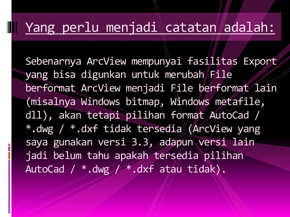 Yang perlu menjadi catatan adalah: Sebenarnya ArcView mempunyai fasilitas Export yang bisa digunkan untuk merubah File berformat ArcView menjadi File berformat lain (misalnya Windows bitmap, Windows metafile, dll), akan tetapi pilihan format AutoCad / *.dwg / *.dxf tidak tersedia (ArcView yang saya gunakan versi 3.3, adapun versi lain jadi belum tahu apakah tersedia pilihan AutoCad / *.dwg / *.dxf atau tidak).