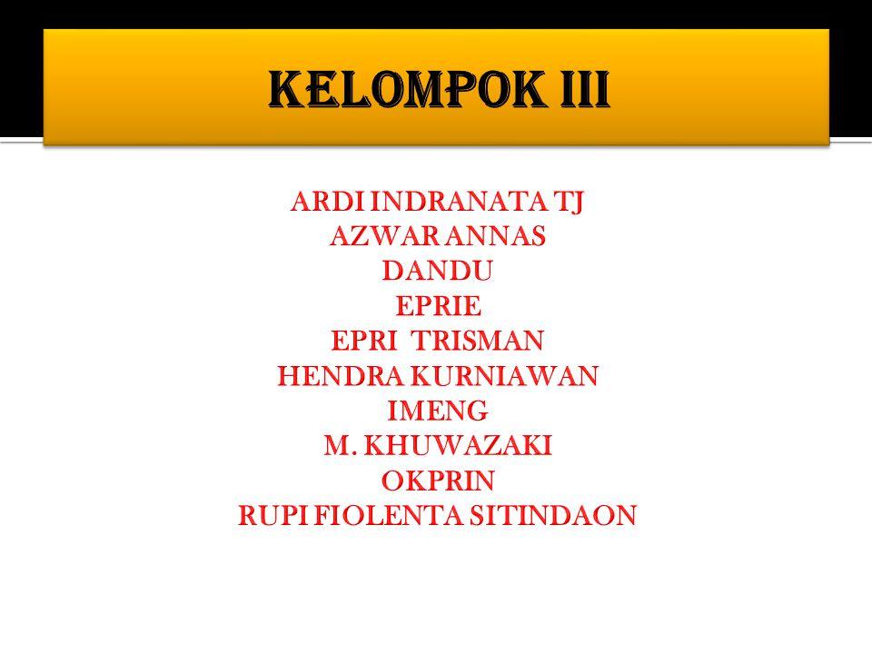 KELOMPOK III ARDI INDRANATA TJ AZWAR ANNAS DANDU EPRIE EPRI TRISMAN HENDRA KURNIAWAN IMENG M.