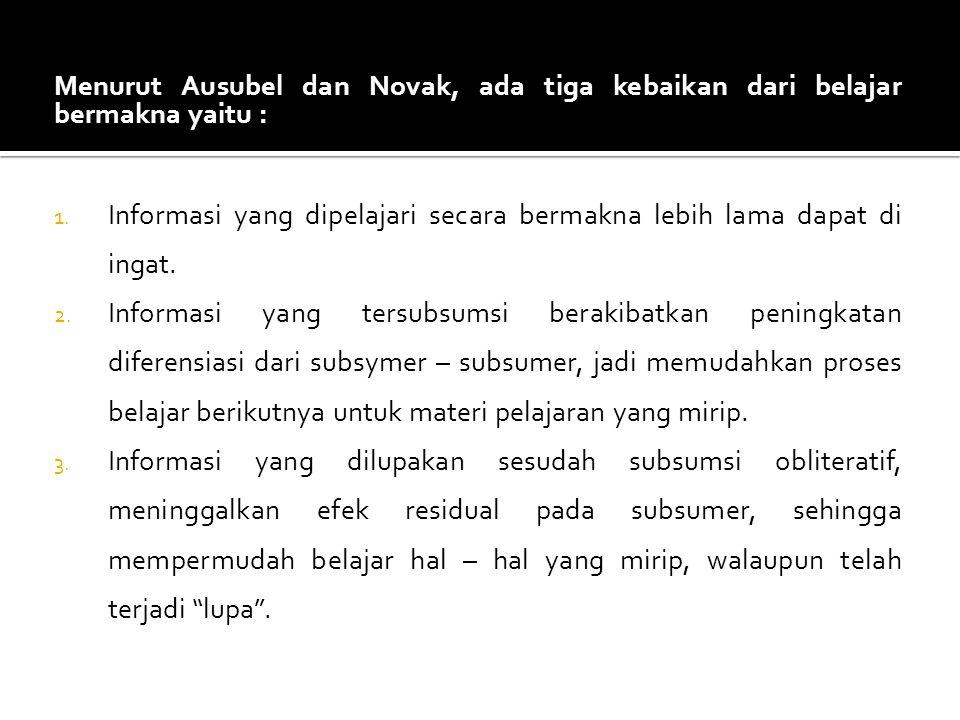 Menurut Ausubel dan Novak, ada tiga kebaikan dari belajar bermakna yaitu :