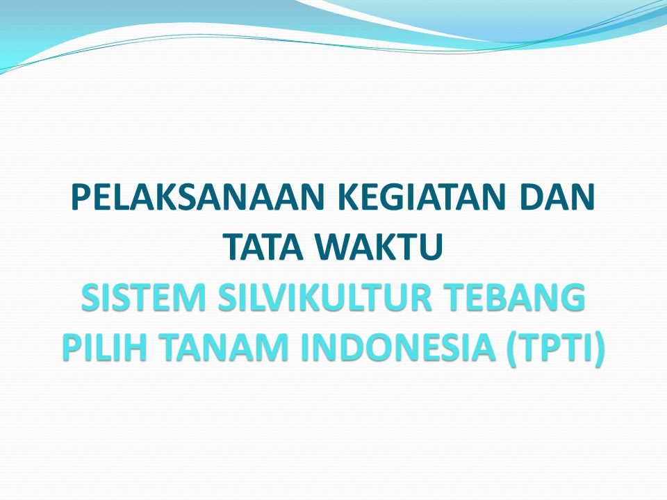 PELAKSANAAN KEGIATAN DAN TATA WAKTU SISTEM SILVIKULTUR TEBANG PILIH TANAM INDONESIA (TPTI)