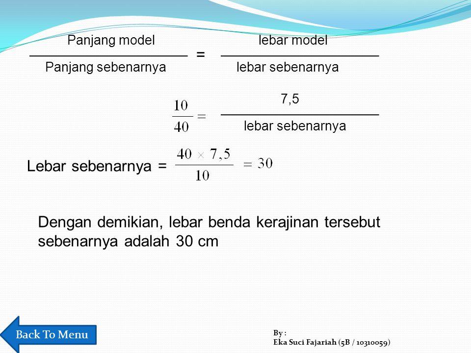 Panjang model Panjang sebenarnya. lebar model. lebar sebenarnya. = 7,5. lebar sebenarnya. Lebar sebenarnya =