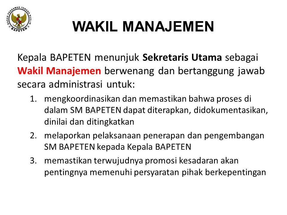 WAKIL MANAJEMEN Kepala BAPETEN menunjuk Sekretaris Utama sebagai Wakil Manajemen berwenang dan bertanggung jawab secara administrasi untuk: