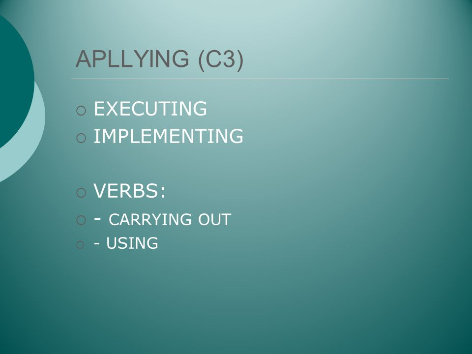 APLLYING (C3) EXECUTING IMPLEMENTING VERBS: - CARRYING OUT - USING