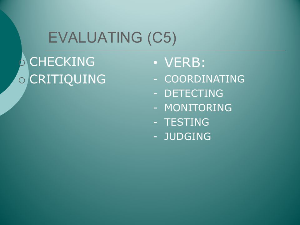 EVALUATING (C5) VERB: CHECKING CRITIQUING COORDINATING DETECTING