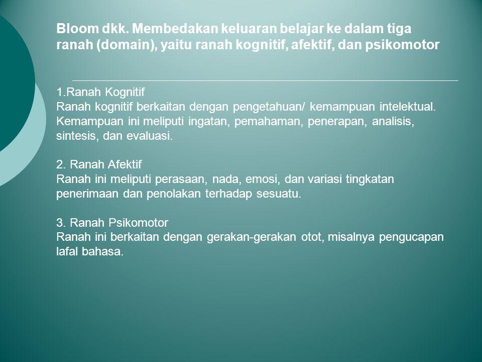 Bloom dkk. Membedakan keluaran belajar ke dalam tiga ranah (domain), yaitu ranah kognitif, afektif, dan psikomotor