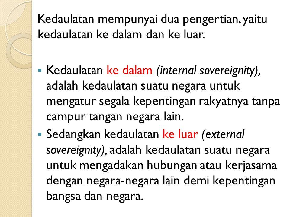 Kedaulatan mempunyai dua pengertian, yaitu kedaulatan ke dalam dan ke luar.