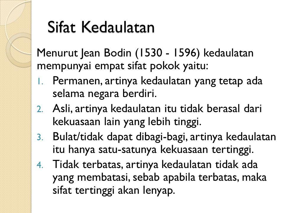 Sifat Kedaulatan Menurut Jean Bodin (1530 - 1596) kedaulatan mempunyai empat sifat pokok yaitu: