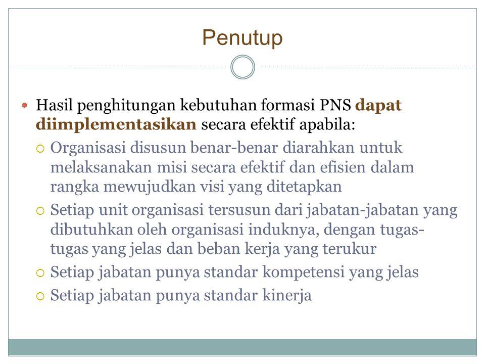 Penutup Hasil penghitungan kebutuhan formasi PNS dapat diimplementasikan secara efektif apabila: