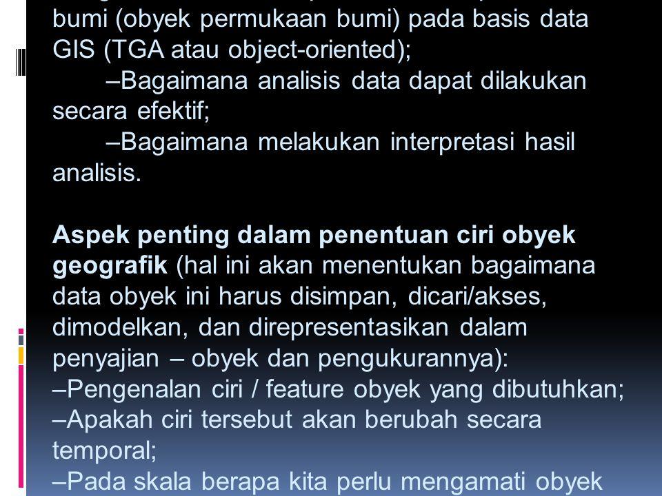 Aspek penting dalam perancangan GIS: –Bagaimana kita merepresentasikan permukaan bumi (obyek permukaan bumi) pada basis data GIS (TGA atau object-oriented); –Bagaimana analisis data dapat dilakukan secara efektif; –Bagaimana melakukan interpretasi hasil analisis.