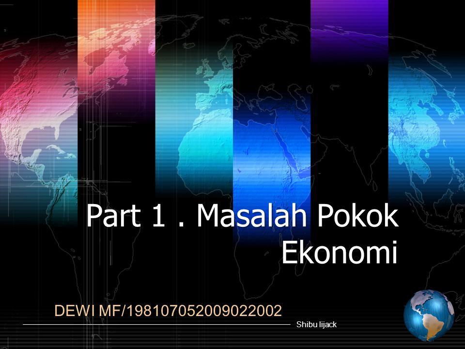 Part 1 . Masalah Pokok Ekonomi