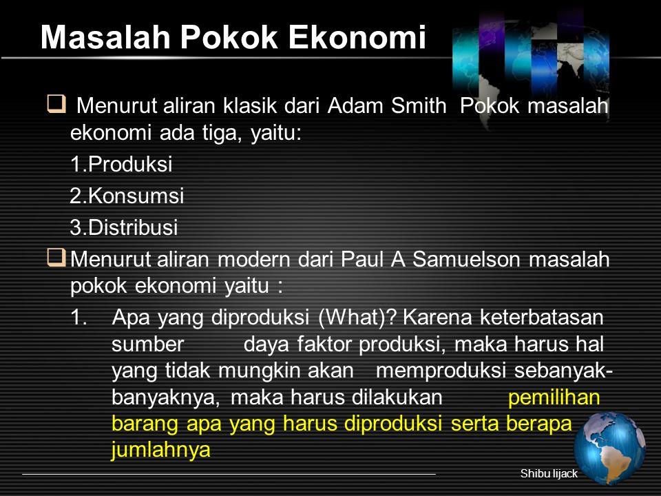 Masalah Pokok Ekonomi Menurut aliran klasik dari Adam Smith Pokok masalah ekonomi ada tiga, yaitu:
