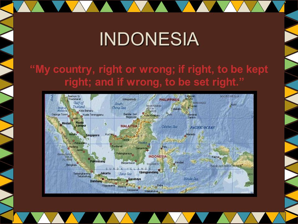 INDONESIA My country, right or wrong; if right, to be kept right; and if wrong, to be set right.