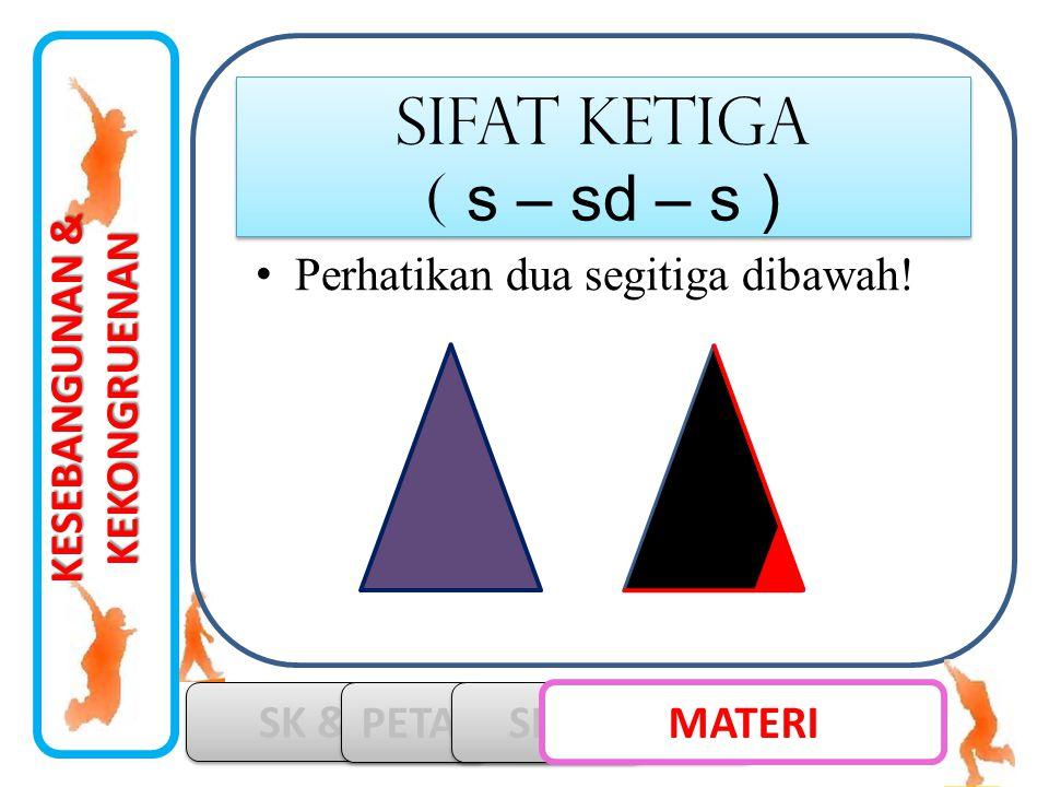 SIFAT ketiga ( s – sd – s ) Perhatikan dua segitiga dibawah!
