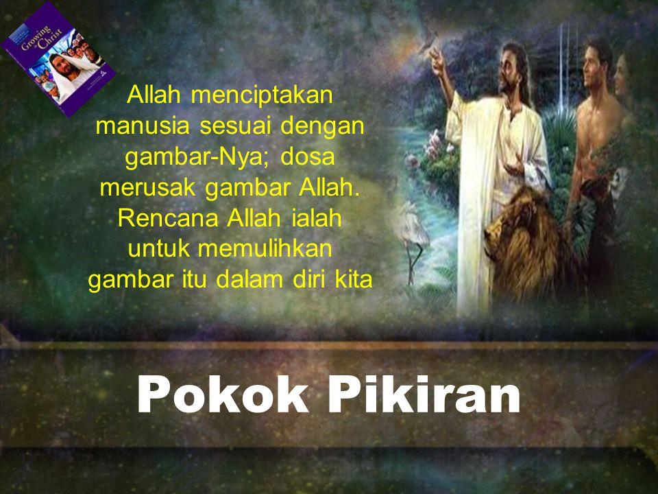 Allah menciptakan manusia sesuai dengan gambar-Nya; dosa merusak gambar Allah. Rencana Allah ialah untuk memulihkan gambar itu dalam diri kita