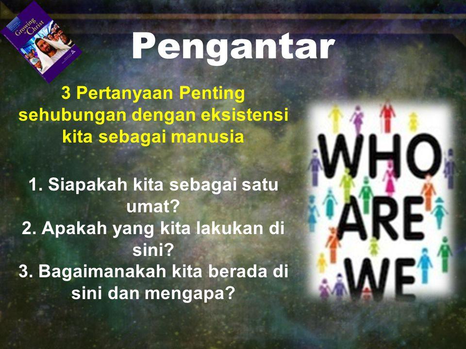 Pengantar 3 Pertanyaan Penting sehubungan dengan eksistensi kita sebagai manusia. 1. Siapakah kita sebagai satu umat
