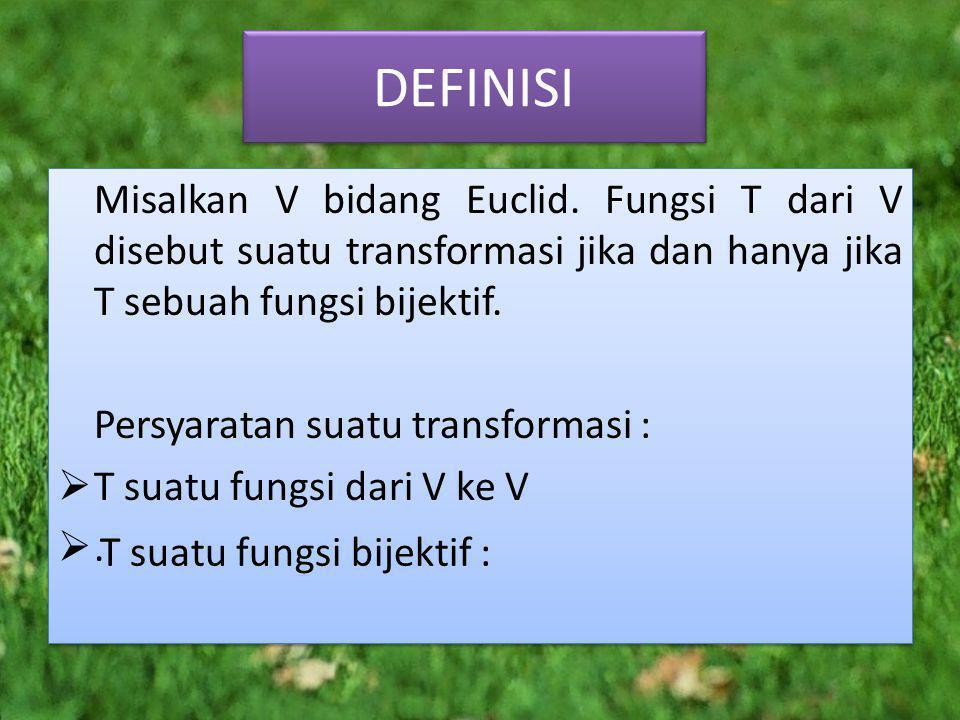 DEFINISI Misalkan V bidang Euclid. Fungsi T dari V disebut suatu transformasi jika dan hanya jika T sebuah fungsi bijektif.