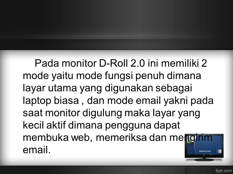 Pada monitor D-Roll 2.0 ini memiliki 2 mode yaitu mode fungsi penuh dimana layar utama yang digunakan sebagai laptop biasa , dan mode email yakni pada saat monitor digulung maka layar yang kecil aktif dimana pengguna dapat membuka web, memeriksa dan mengirim email.