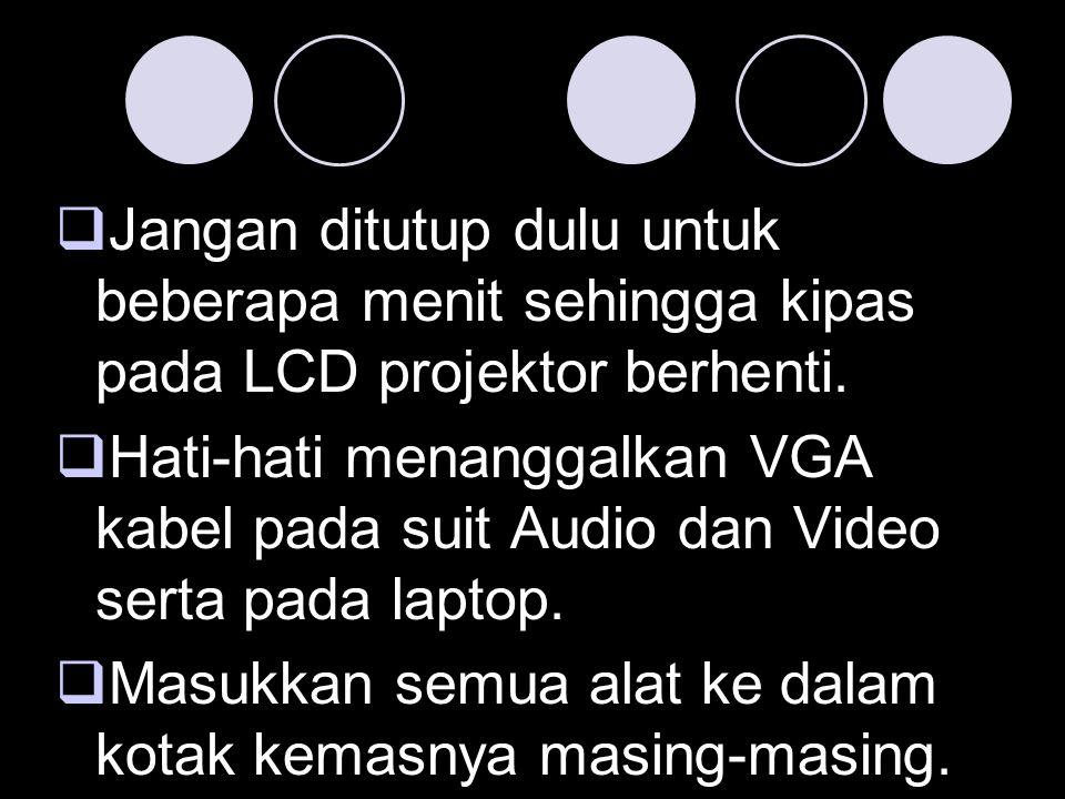 Jangan ditutup dulu untuk beberapa menit sehingga kipas pada LCD projektor berhenti.