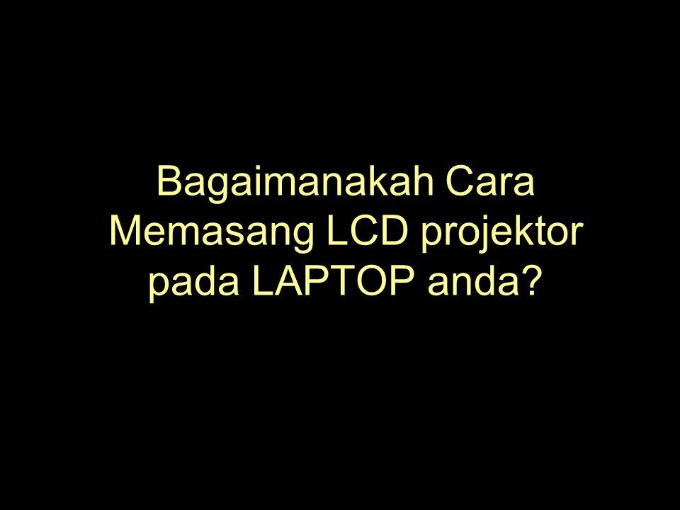 Bagaimanakah Cara Memasang LCD projektor pada LAPTOP anda