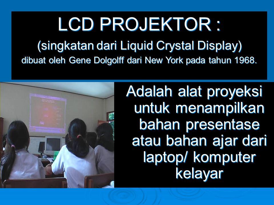 LCD PROJEKTOR : (singkatan dari Liquid Crystal Display) dibuat oleh Gene Dolgolff dari New York pada tahun 1968.