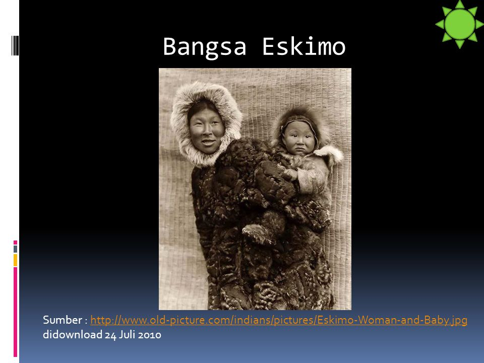 Bangsa Eskimo Sumber : http://www.old-picture.com/indians/pictures/Eskimo-Woman-and-Baby.jpg didownload 24 Juli 2010.