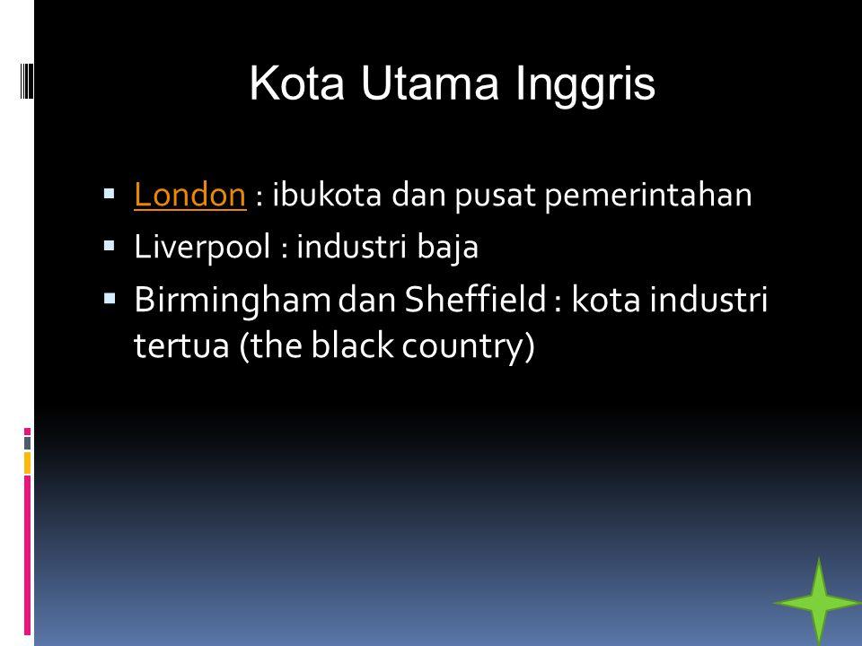 Kota Utama Inggris London : ibukota dan pusat pemerintahan. Liverpool : industri baja.