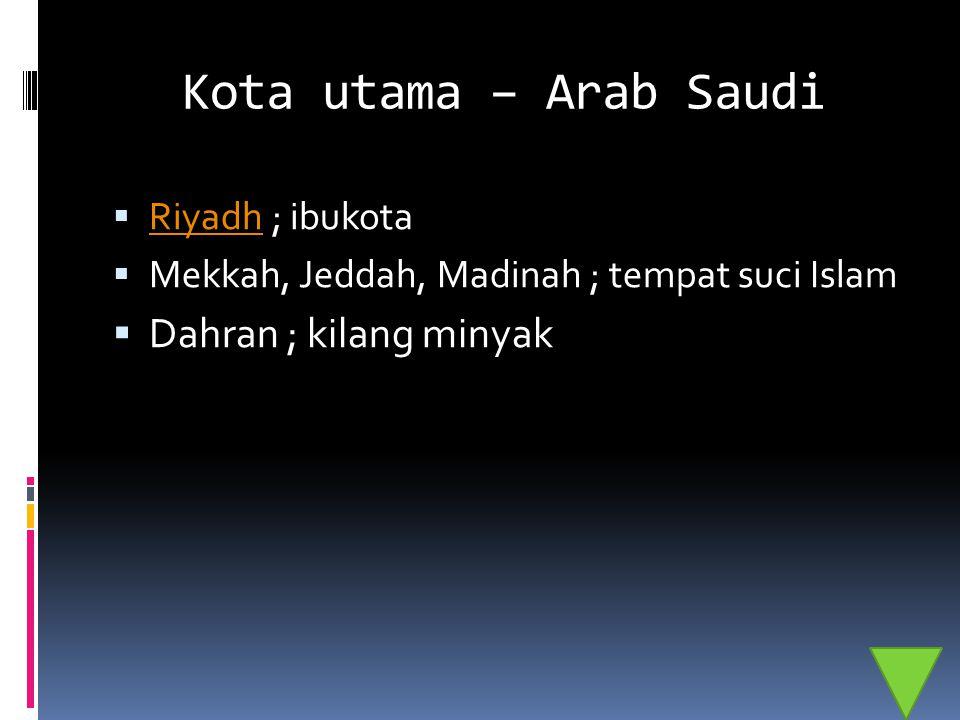 Kota utama – Arab Saudi Dahran ; kilang minyak Riyadh ; ibukota