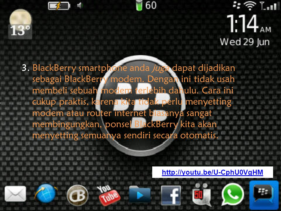 3. BlackBerry smartphone anda juga dapat dijadikan sebagai BlackBerry modem. Dengan ini tidak usah membeli sebuah modem terlebih dahulu. Cara ini cukup praktis, karena kita tidak perlu menyetting modem atau router internet biasanya sangat membingungkan, ponsel BlackBerry kita akan menyetting semuanya sendiri secara otomatis.