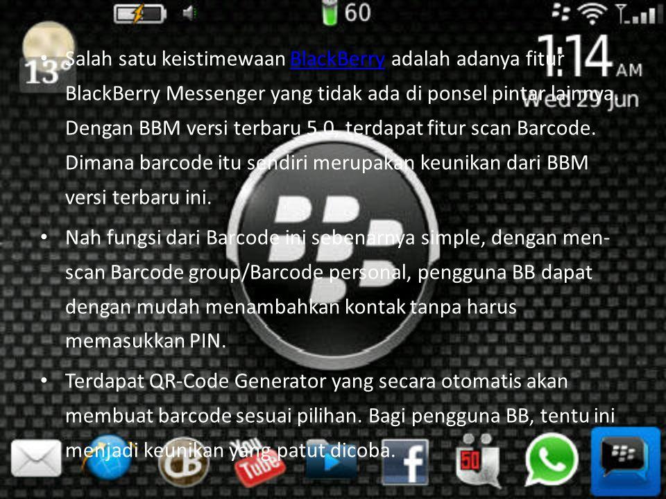 Salah satu keistimewaan BlackBerry adalah adanya fitur BlackBerry Messenger yang tidak ada di ponsel pintar lainnya. Dengan BBM versi terbaru 5.0, terdapat fitur scan Barcode. Dimana barcode itu sendiri merupakan keunikan dari BBM versi terbaru ini.