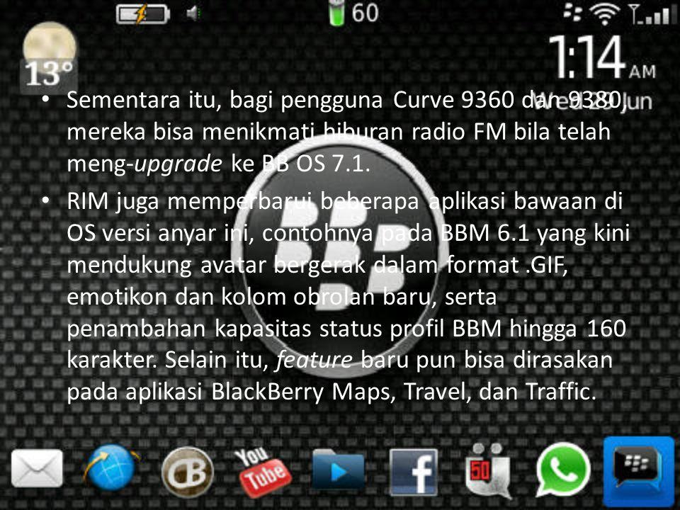 Sementara itu, bagi pengguna Curve 9360 dan 9380, mereka bisa menikmati hiburan radio FM bila telah meng-upgrade ke BB OS 7.1.