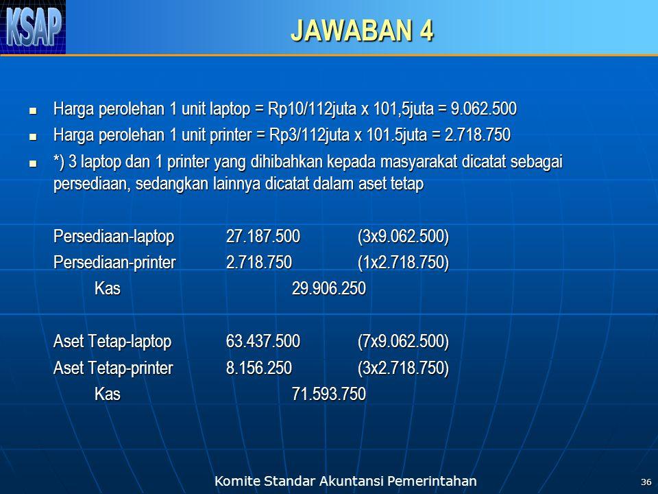 JAWABAN 4 Harga perolehan 1 unit laptop = Rp10/112juta x 101,5juta = 9.062.500. Harga perolehan 1 unit printer = Rp3/112juta x 101.5juta = 2.718.750.