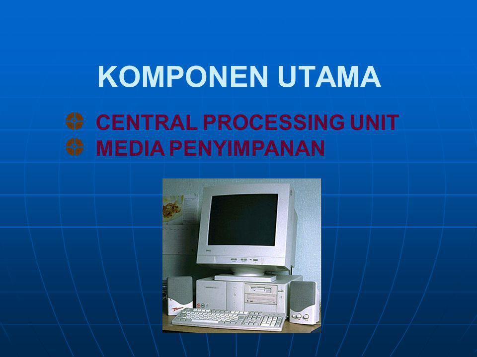 KOMPONEN UTAMA CENTRAL PROCESSING UNIT MEDIA PENYIMPANAN