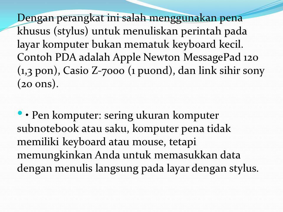 Dengan perangkat ini salah menggunakan pena khusus (stylus) untuk menuliskan perintah pada layar komputer bukan mematuk keyboard kecil. Contoh PDA adalah Apple Newton MessagePad 120 (1,3 pon), Casio Z-7000 (1 puond), dan link sihir sony (20 ons).