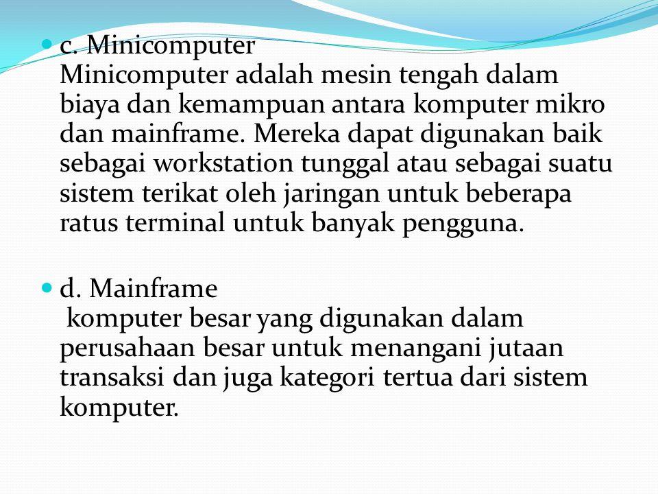 c. Minicomputer Minicomputer adalah mesin tengah dalam biaya dan kemampuan antara komputer mikro dan mainframe. Mereka dapat digunakan baik sebagai workstation tunggal atau sebagai suatu sistem terikat oleh jaringan untuk beberapa ratus terminal untuk banyak pengguna.