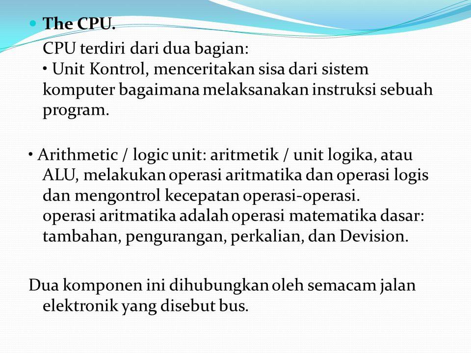 The CPU. CPU terdiri dari dua bagian: • Unit Kontrol, menceritakan sisa dari sistem komputer bagaimana melaksanakan instruksi sebuah program.