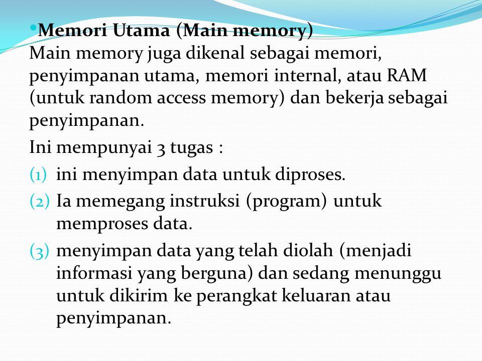 Memori Utama (Main memory) Main memory juga dikenal sebagai memori, penyimpanan utama, memori internal, atau RAM (untuk random access memory) dan bekerja sebagai penyimpanan.