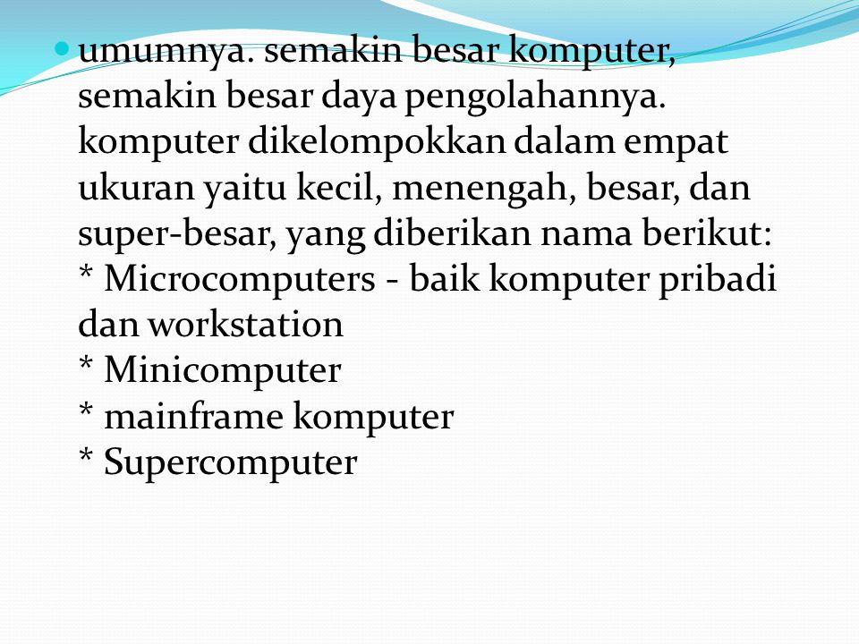 umumnya. semakin besar komputer, semakin besar daya pengolahannya